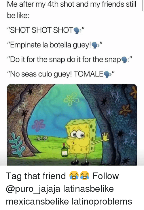 "Do It For The: Me after my 4th shot and my friends still  be like  ""SHOT SHOT SHOT  ""Empinate la botella guey!""  ""Do it for the snap do it for the snap""  ""No seas culo guey! TOMALE9"" Tag that friend 😂😂 Follow @puro_jajaja latinasbelike mexicansbelike latinoproblems"