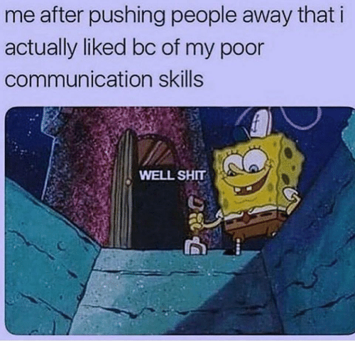 Shit, Communication, and Poor: me after pushing people away that i  actually liked bc of my poor  communication skills  WELL SHIT