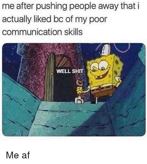 me af: me after pushing people away that i  actually liked bc of my poor  communication skills  WELL SHIT Me af