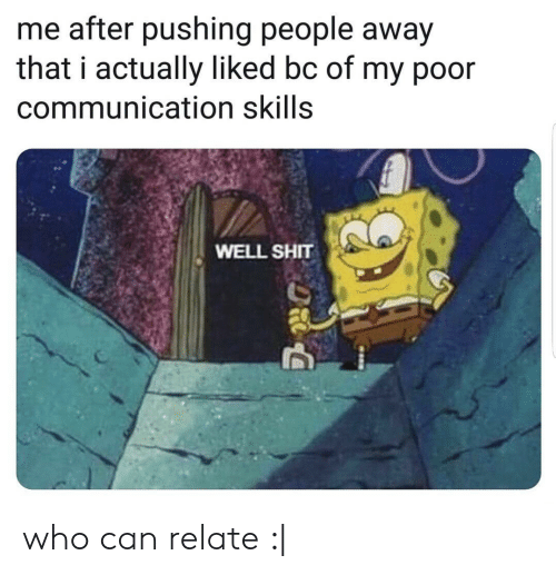 Shit, Who, and Can: me after pushing people away  that i actually liked bc of my p0or  communication skills  WELL SHIT who can relate :|