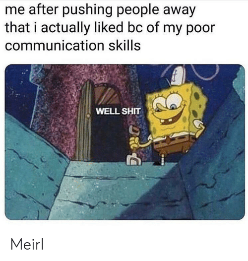 Pushing: me after pushing people away  that i actually liked bc of my poor  communication skills  WELL SHIT Meirl