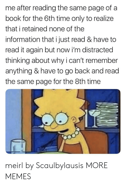Nones: me after reading the same page of a  book for the 6th time only to realize  that i retained none of the  information that i just read & have to  read it again but now i'm distracted  thinking about why i can't remember  anything & have to go back and read  the same page for the 8th time meirl by Scaulbylausis MORE MEMES
