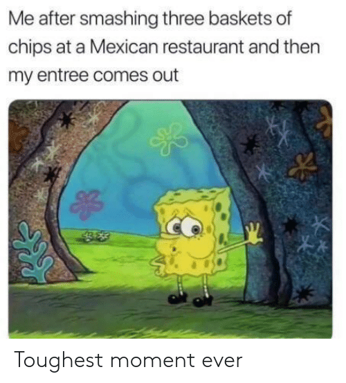 smashing: Me after smashing three baskets of  chips at a Mexican restaurant and then  my entree comes out Toughest moment ever