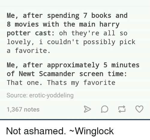 Eroticity: Me  after spending 7 books and  8 movies with the main harry  potter Cast: oh they're all so  lovely, i couldn't possibly pick  a favorite.  Me, after approximately 5 minutes  of Newt Scamander screen time  That one. Thats my favorite  Source: erotic-yoddeling  1,367 notes Not ashamed.  ~Winglock
