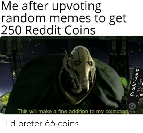 Memes To: Me after upvoting  random memes to get  250 Reddit Coins  This will make a fine addition to my collection, 7  Reddit Coins  250 Coins I'd prefer 66 coins