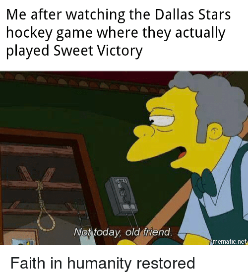 faith in humanity restored: Me after watching the Dallas Stars  hockey game where they actually  played Sweet Victory  .2  Not today old friend  mematic.net Faith in humanity restored