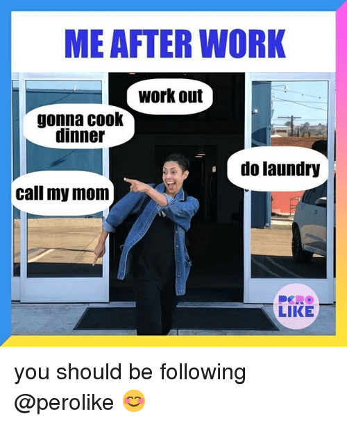 Laundry, Work, and Relatable: ME AFTER WORK  work out  gonna cook  dinner  do laundry  call my mom  LIKE you should be following @perolike 😊