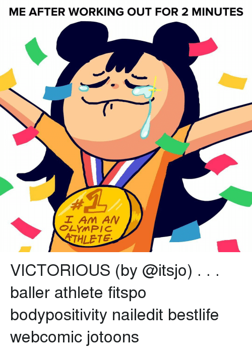 Baller: ME AFTER WORKING OUT FOR 2 MINUTES  I Am AN  OLYMPIC  THLETE VICTORIOUS (by @itsjo) . . . baller athlete fitspo bodypositivity nailedit bestlife webcomic jotoons