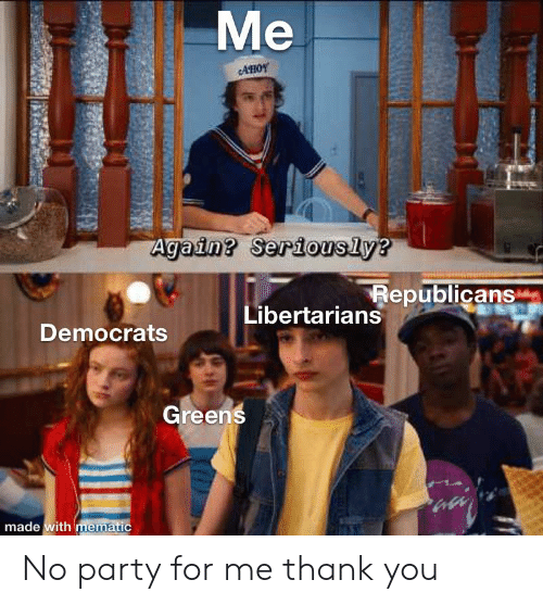 Party, Thank You, and Ria: Me  AHOY  Again? Seriously?  Republicans  Libertarians  Democrats  Greens  made with mematic  N RIA No party for me thank you