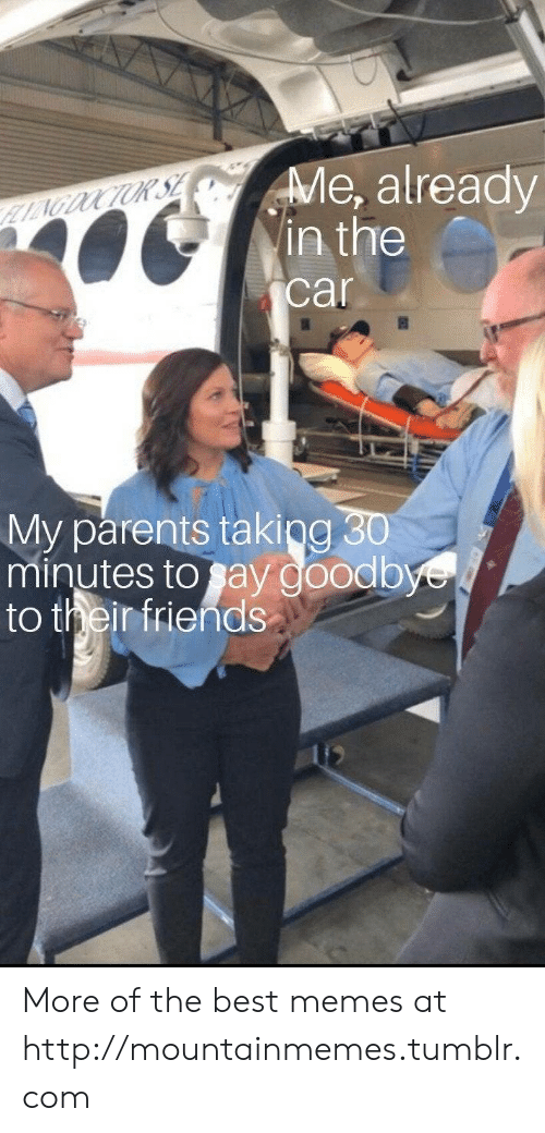 Friends, Memes, and Parents: Me, already  in the  LAGOOCTUR SE  car  My parents taking 30  minutes to say goodbye  to their friends More of the best memes at http://mountainmemes.tumblr.com