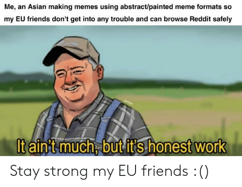 Asian, Friends, and Meme: Me, an Asian making memes using abstract/painted meme formats so  my EU friends don't get into any trouble and can browse Reddit safely  taintmuch butit's honest work Stay strong my EU friends :()