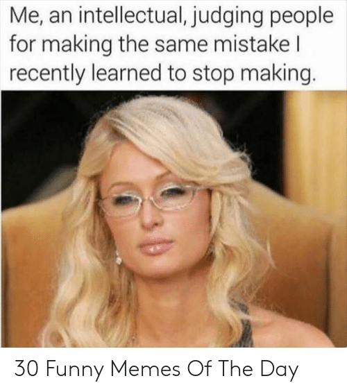 Funny, Memes, and Day: Me, an intellectual, judging people  for making the same mistake l  recently learned to stop making. 30 Funny Memes Of The Day