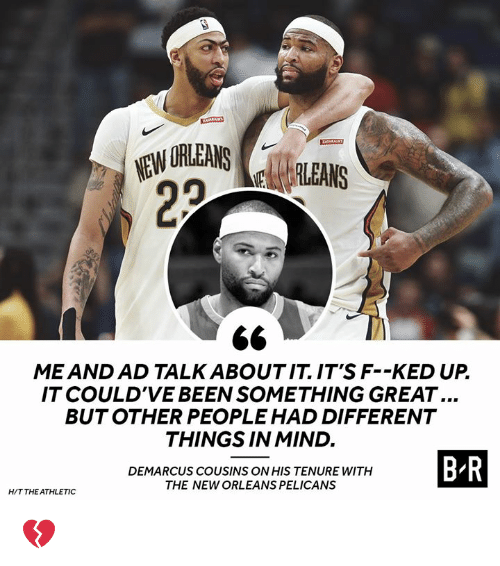DeMarcus Cousins: ME AND AD TALK ABOUTIT IT'S F--KED UP  IT COULD'VE BEEN SOMETHING GREAT...  BUTOTHER PEOPLE HAD DIFFERENT  THINGS IN MIND.  DEMARCUS COUSINS ON HIS TENURE WITH  THE NEW ORLEANS PELICANS  B R  HIT THE ATHLETIC 💔