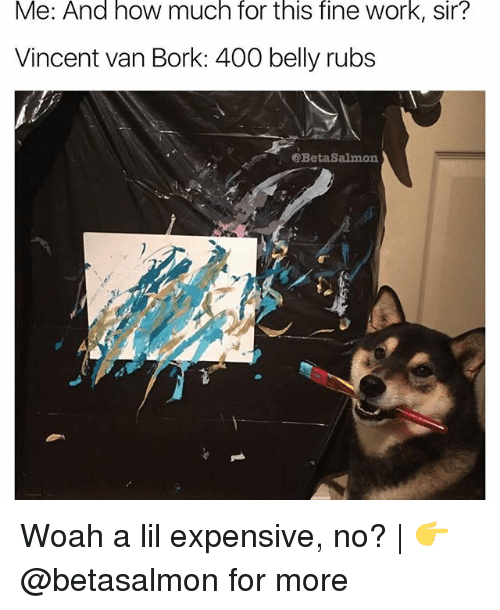 Børk: Me: And how much for this fine work, sir?  Vincent van Bork: 400 belly rubs  Beta Salmon Woah a lil expensive, no? | 👉 @betasalmon for more