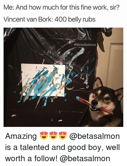 Borking: Me: And how much for this fine work, sir?  Vincent van Bork: 400 belly rubs  @BetaSalmon Amazing 😍😍😍 @betasalmon is a talented and good boy, well worth a follow! @betasalmon