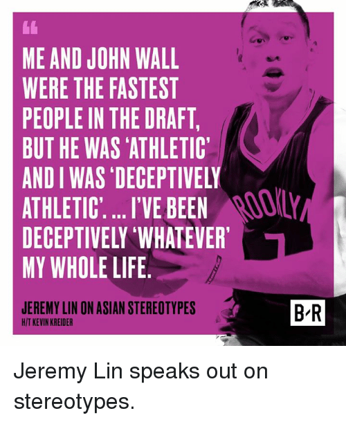 Jeremy Lin: ME AND JOHN WALL  WERE THE FASTEST  PEOPLE IN THE DRAFT  BUT HE WAS ATHLETIC  ANDIWAS DECEPTIVELY  ATHLETIC l'VE BEEN  HILY  DECEPTIVELY WHATEVER  MY WHOLE LIFE  BR  JEREMY LIN ON ASIAN STEREOTYPES  HIT KEVIN KREIDER Jeremy Lin speaks out on stereotypes.