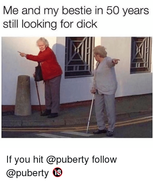 Memes, Dick, and Puberty: Me and my bestie in 50 years  still looking for dick If you hit @puberty follow @puberty 🔞
