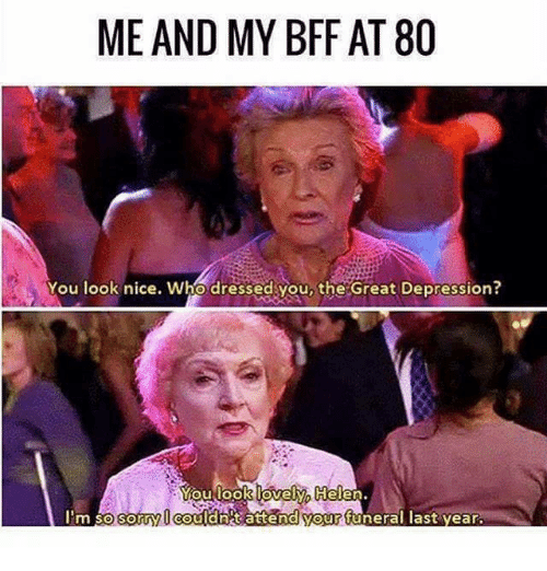 Memes, Depression, and Great Depression: ME AND MY BFF AT 80  You look nice. Who dressedyou, the 'Great Depression?  oulook lovely, Helen.  l'm sors  ou l a net atten  uneral last year.