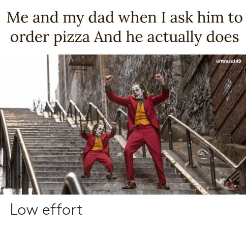 Me And My Dad: Me and my dad when I ask him to  order pizza And he actually does  u/ttracs149 Low effort
