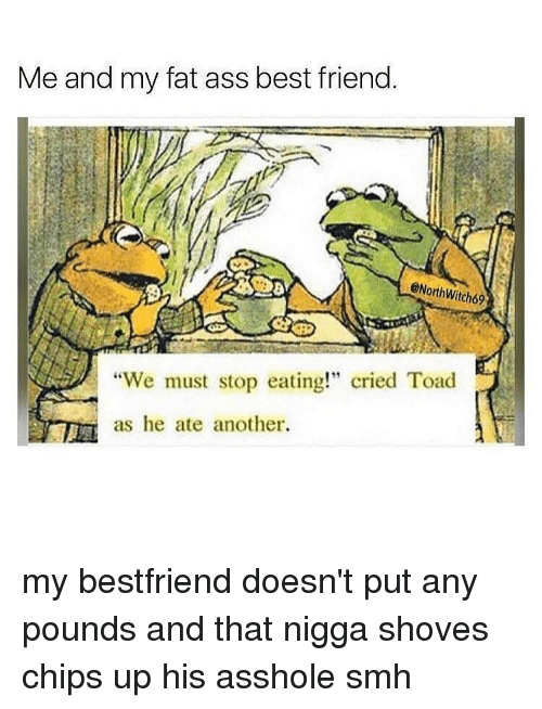 "We Must Stop Eating Cried Toad As He Ate Another: Me and my fat ass best friend.  @North Witch69  ""We must stop eating!"" cried Toad  as he ate another. my bestfriend doesn't put any pounds and that nigga shoves chips up his asshole smh"