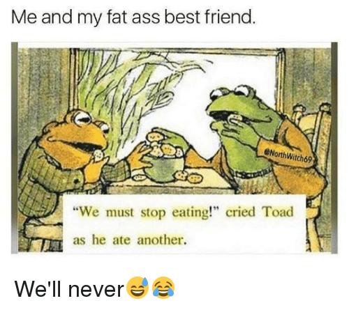 "We Must Stop Eating Cried Toad As He Ate Another: Me and my fat ass best friend  @NorthWitch69  ""We must stop eating!"" cried Toad  as he ate another. We'll never😅😂"