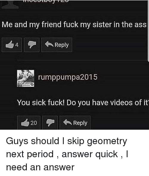 geometry: Me and my friend fuck my sister in the ass  4  Reply  rumppumpa2015  You sick fuck! Do you have videos of it  20  Reply Guys should I skip geometry next period , answer quick , I need an answer