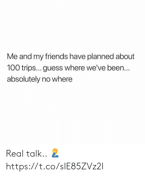 me and my friends: Me and my friends have planned about  100 trips... guess where we've been.  absolutely no where Real talk.. 🤦♂️ https://t.co/slE85ZVz2I