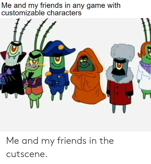 Friends, Game, and  My Friends: Me and my friends in any game with  customizable characters Me and my friends in the cutscene.