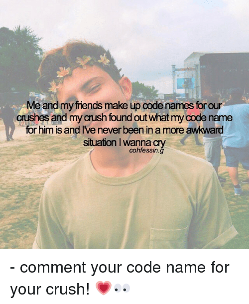 Code Names: Me and my friends make up code names for our  Crushes and my crush found out what my Code name  for him is and IVe neverbeen in a more awkward  situation lwanna cry  cohfessin.g - comment your code name for your crush! 💗👀