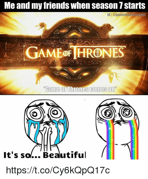 its so beautiful: Me and my friends when season 7 starts  IGI@game off esnost  GAME THRONES  Game Thrones comes on  It's so... Beautiful https://t.co/Cy6kQpQ17c