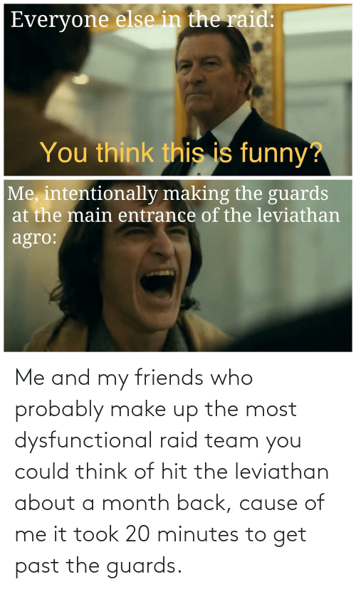 Friends Who: Me and my friends who probably make up the most dysfunctional raid team you could think of hit the leviathan about a month back, cause of me it took 20 minutes to get past the guards.