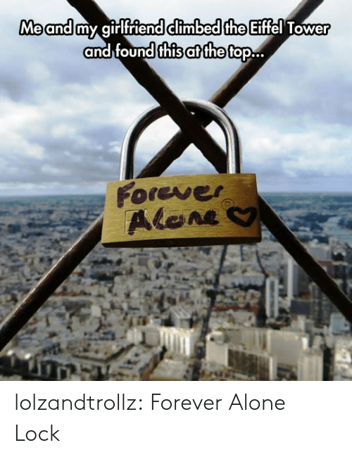 tower: Me and my girlfriend climbed the Eiffel Tower  and found this at the top..  Forever  Alene lolzandtrollz:  Forever Alone Lock
