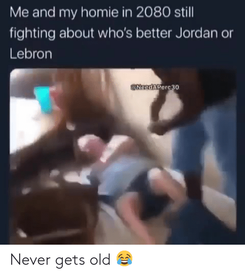 Never Gets Old: Me and my homie in 2080 still  fighting about who's better Jordan  Lebron  @NGedAPerc30 Never gets old 😂
