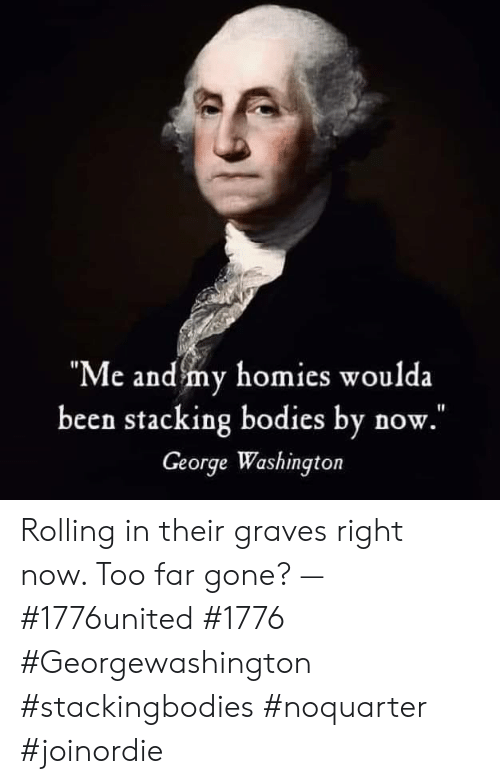 """Stacking: """"Me and my homies woulda  been stacking bodies by now.  George Washington Rolling in their graves right now. Too far gone? — #1776united #1776 #Georgewashington #stackingbodies #noquarter #joinordie"""