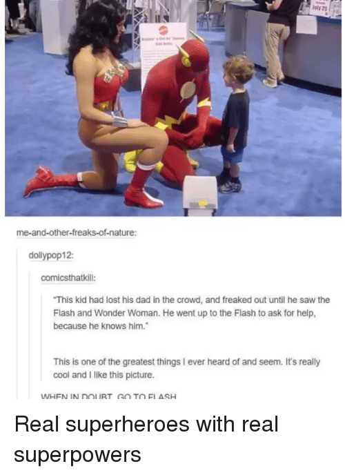 freaks: me-and-other-freaks-of-nature:  dollypop12:  comicsthatkill:  This kid had lost his dad in the crowd, and freaked out until he saw the  Flash and Wonder Woman. He went up to the Flash to ask for help,  because he knows him.  This is one of the greatest things I ever heard of and seem. It's really  cool and I like this picture.  WHEN IN DOLURT GO TO ELASH Real superheroes with real superpowers