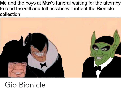 gib: Me and the boys at Max's funeral waiting for the attorney  to read the will and tell us who will inherit the Bionicle  collection Gib Bionicle