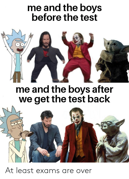 Test: me and the boys  before the test  me and the boys after  we get the test back At least exams are over