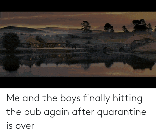 Pub: Me and the boys finally hitting the pub again after quarantine is over