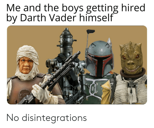 darth: Me and the boys getting hired  by Darth Vader himself No disintegrations