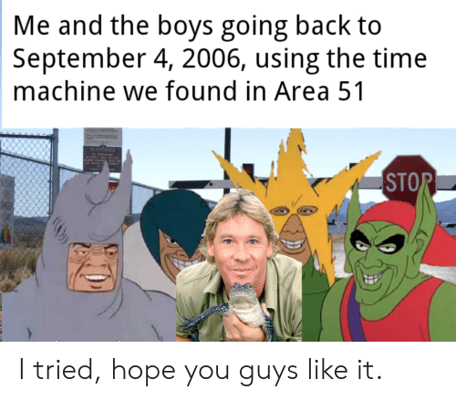 Time, Dank Memes, and Hope: Me and the boys going back to  September 4, 2006, using the time  machine we found in Area 51  STOR  ONSER I tried, hope you guys like it.