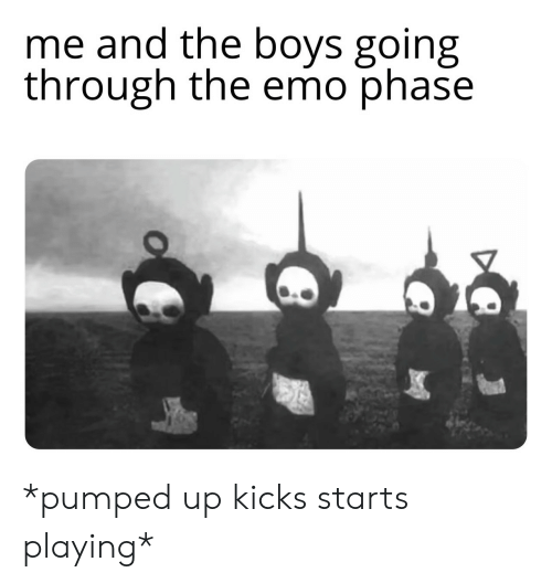 Emo, Boys, and Pumped Up Kicks: me and the boys going  through the emo phase *pumped up kicks starts playing*