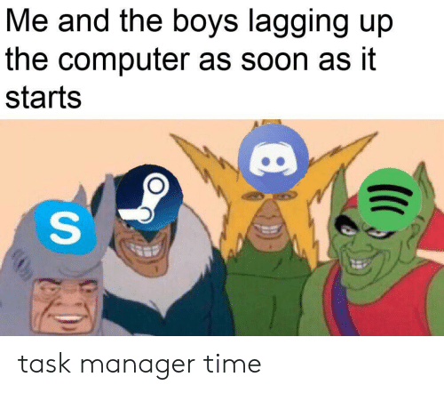 Soon..., Computer, and Time: Me and the boys lagging up  the computer as soon as it  starts  S task manager time
