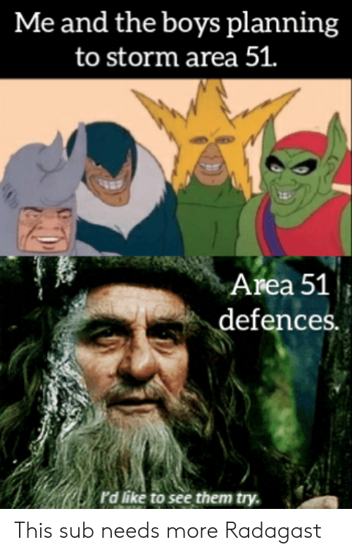 Dank Memes, Boys, and Area 51: Me and the boys planning  to storm area 51.  Area 51  defences.  rd like to see them try. This sub needs more Radagast