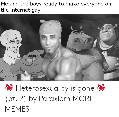Dank, Internet, and Memes: Me and the boys ready to make everyone  the internet gay 🦀 Heterosexuality is gone 🦀 (pt. 2) by Paraxiom MORE MEMES