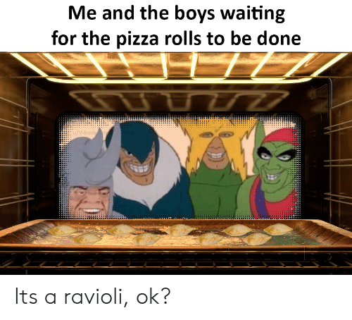 buck: Me and the boys waiting  for the pizza rolls to be done  77  /V-buck Its a ravioli, ok?