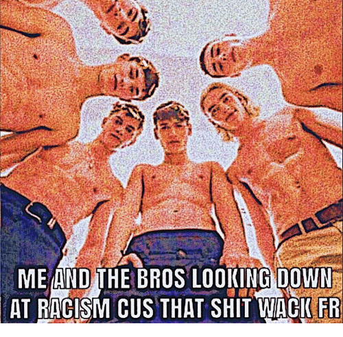 cus: ME AND THE BROS LOOKING DOWN  AT RACISM CUS THAT SHIT WACIFR