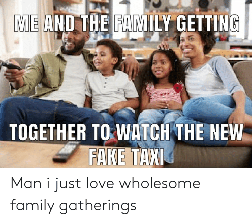 Wholesome Family: ME AND THE FAMILY GETTING  TOGETHER TO WATCH THE NEW  FAKE TAXI Man i just love wholesome family gatherings
