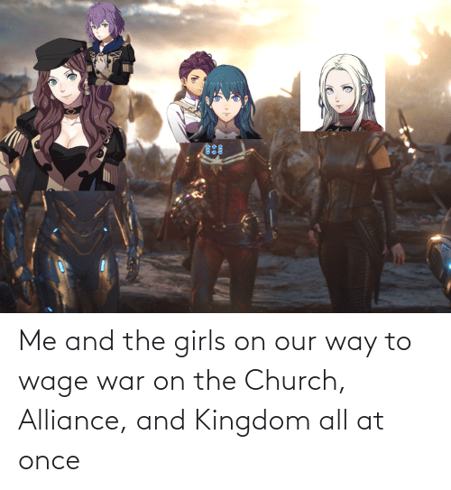 kingdom: Me and the girls on our way to wage war on the Church, Alliance, and Kingdom all at once