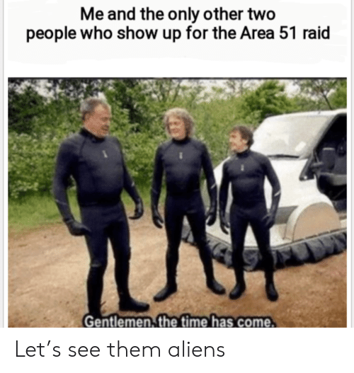 Time Has: Me and the only other two  people who show up for the Area 51 raid  Gentlemen, the time has come Let's see them aliens