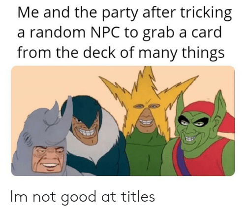 Deck Of Many Things: Me and the party after tricking  a random NPC to grab a card  from the deck of many things Im not good at titles